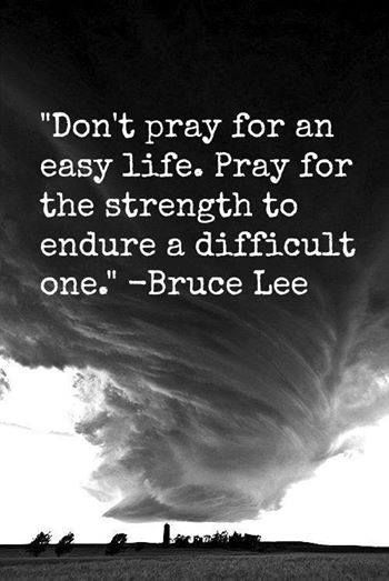 Dont-pray-for-an-easy-life.-Pray-for-the-strength-to-endure-a-difficult-one.-Bruce-Lee